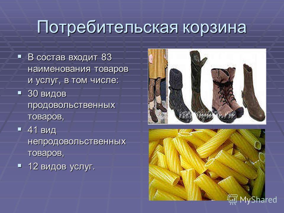 Потребительская корзина В состав входит 83 наименования товаров и услуг, в том числе: В состав входит 83 наименования товаров и услуг, в том числе: 30 видов продовольственных товаров, 30 видов продовольственных товаров, 41 вид непродовольственных тов
