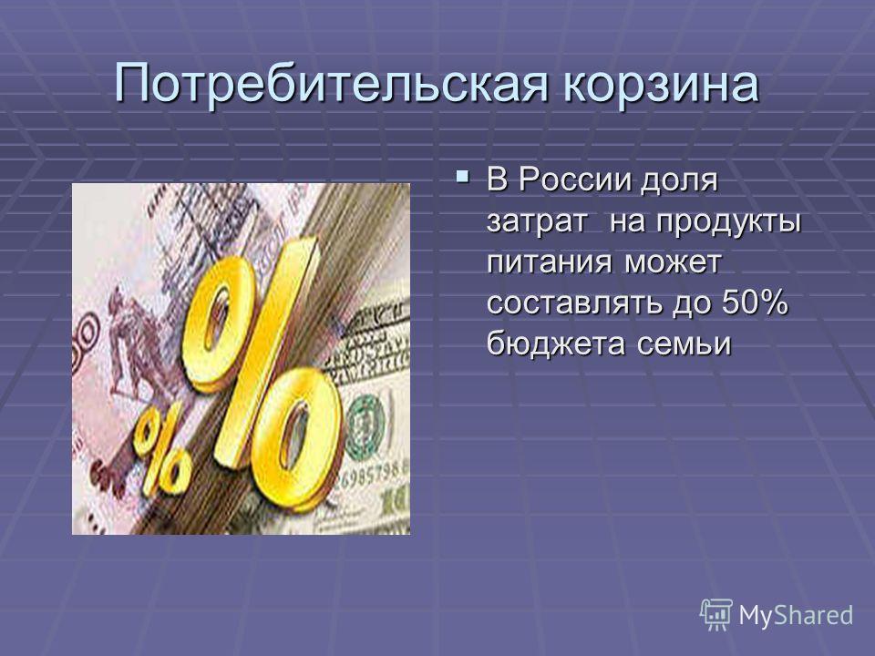Потребительская корзина В России доля затрат на продукты питания может составлять до 50% бюджета семьи В России доля затрат на продукты питания может составлять до 50% бюджета семьи