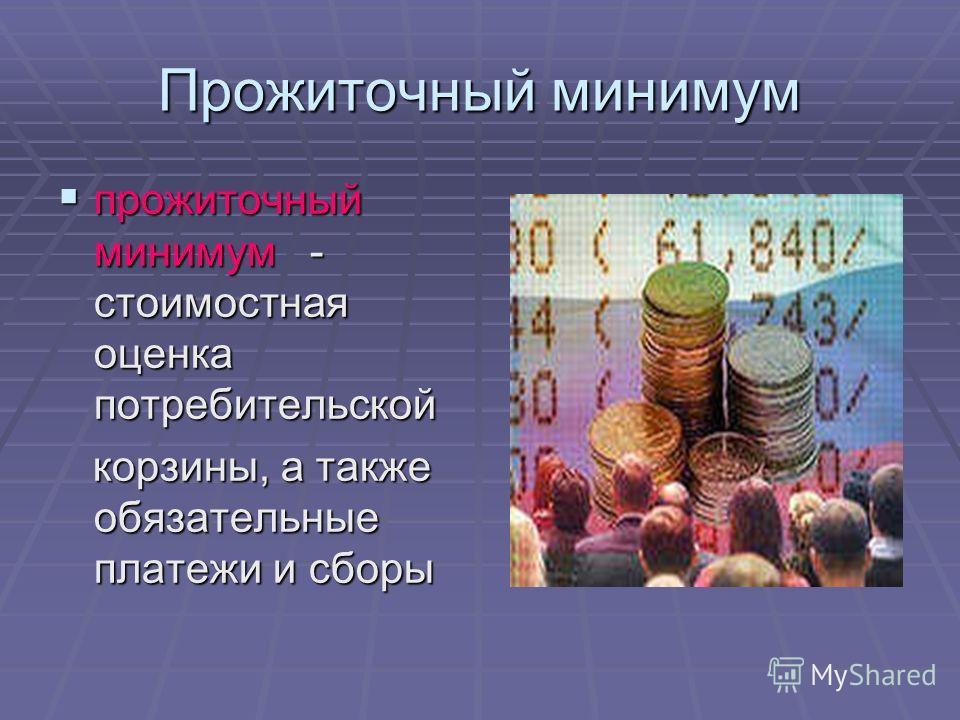 Прожиточный минимум прожиточный минимум - стоимостная оценка потребительской прожиточный минимум - стоимостная оценка потребительской корзины, а также обязательные платежи и сборы корзины, а также обязательные платежи и сборы