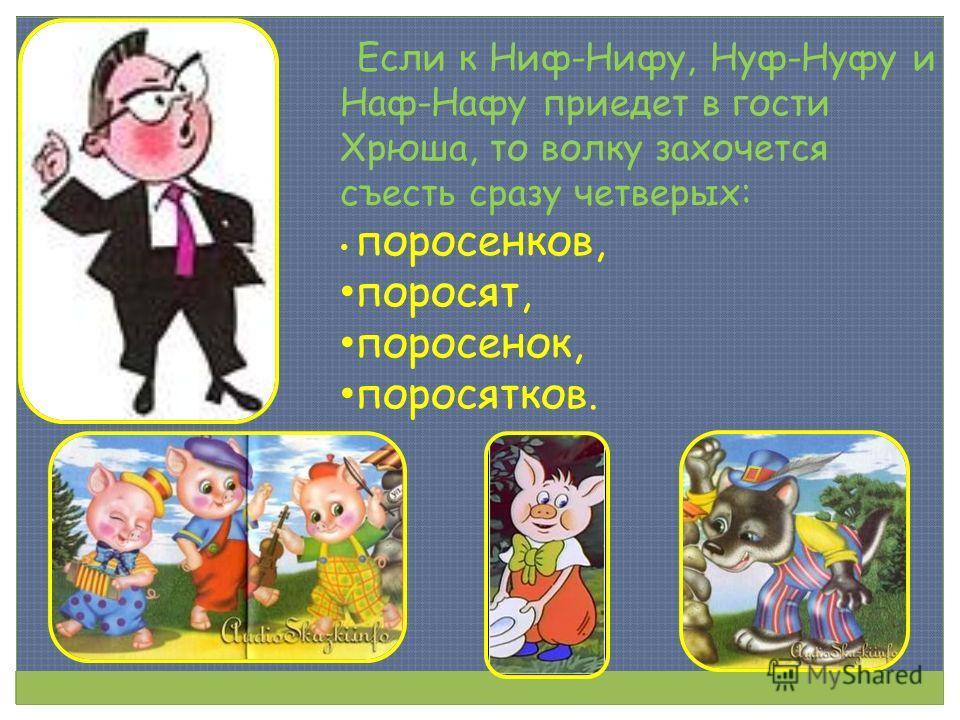 Если к Ниф-Нифу, Нуф-Нуфу и Наф-Нафу приедет в гости Хрюша, то волку захочется съесть сразу четверых: поросенков, поросят, поросенок, поросятков.