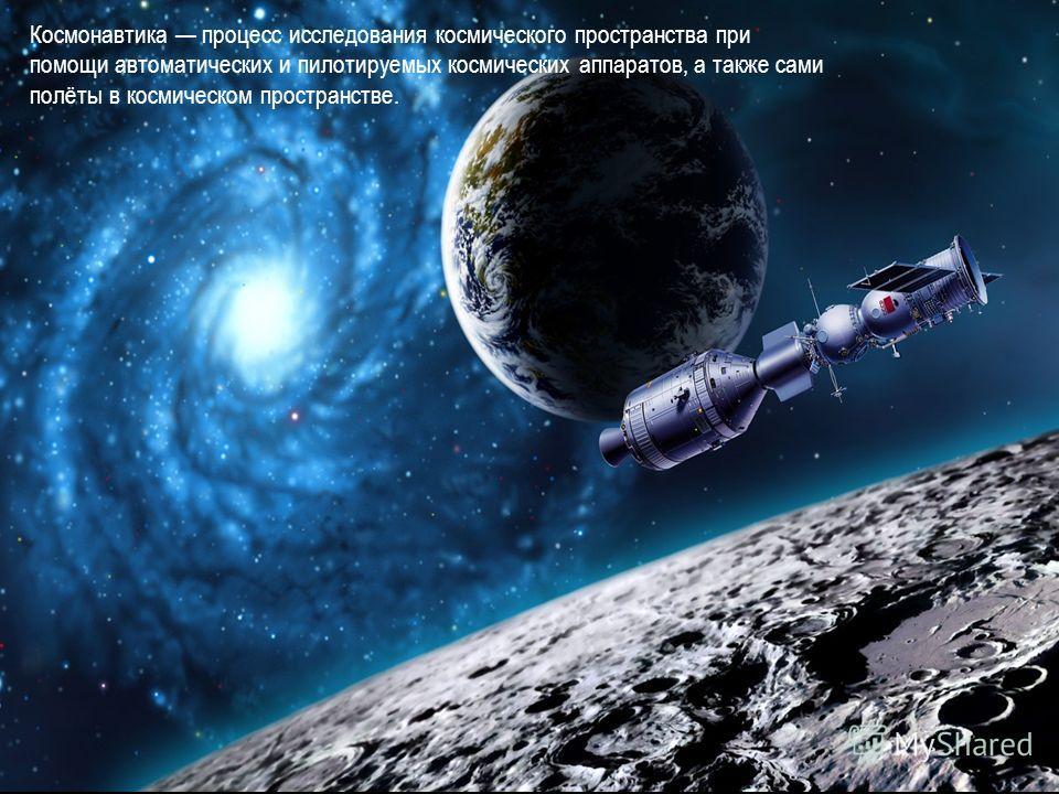 Космонавтика процесс исследования космического пространства при помощи автоматических и пилотируемых космических аппаратов, а также сами полёты в космическом пространстве.