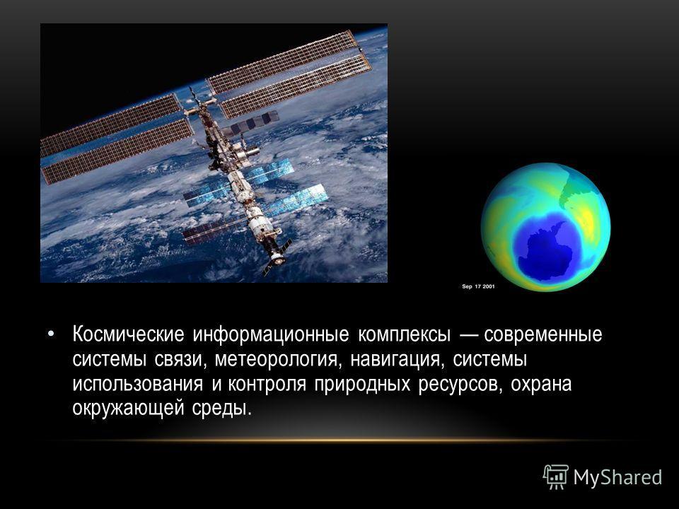 Космические информационные комплексы современные системы связи, метеорология, навигация, системы использования и контроля природных ресурсов, охрана окружающей среды.