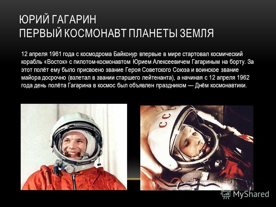 ЮРИЙ ГАГАРИН ПЕРВЫЙ КОСМОНАВТ ПЛАНЕТЫ ЗЕМЛЯ 12 апреля 1961 года с космодрома Байконур впервые в мире стартовал космический корабль «Восток» с пилотом-космонавтом Юрием Алексеевичем Гагариным на борту. За этот полёт ему было присвоено звание Героя Сов