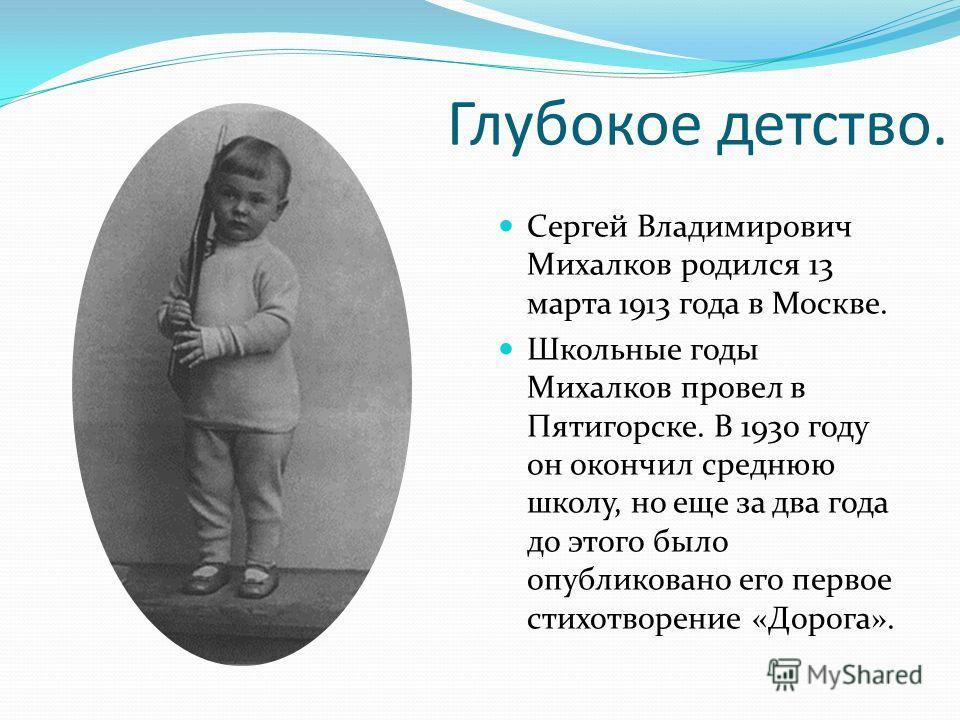 Глубокое детство. Сергей Владимирович Михалков родился 13 марта 1913 года в Москве. Школьные годы Михалков провел в Пятигорске. В 1930 году он окончил среднюю школу, но еще за два года до этого было опубликовано его первое стихотворение «Дорога».