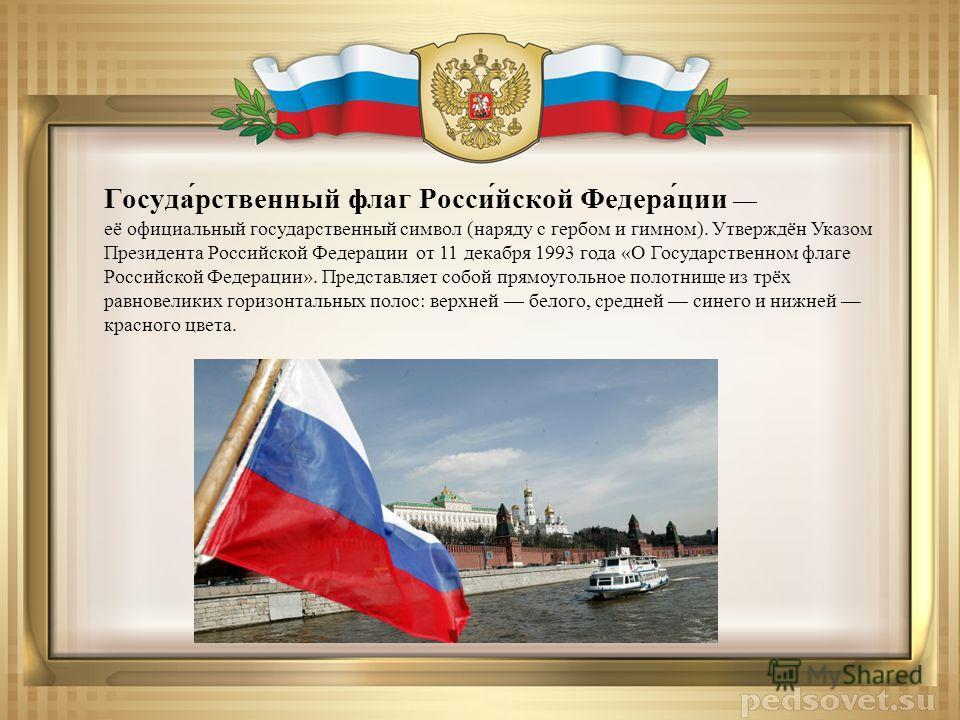 Госуда́рственный флаг Росси́йской Федера́ции её официальный государственный символ (наряду с гербом и гимном). Утверждён Указом Президента Российской Федерации от 11 декабря 1993 года «О Государственном флаге Российской Федерации». Представляет собой