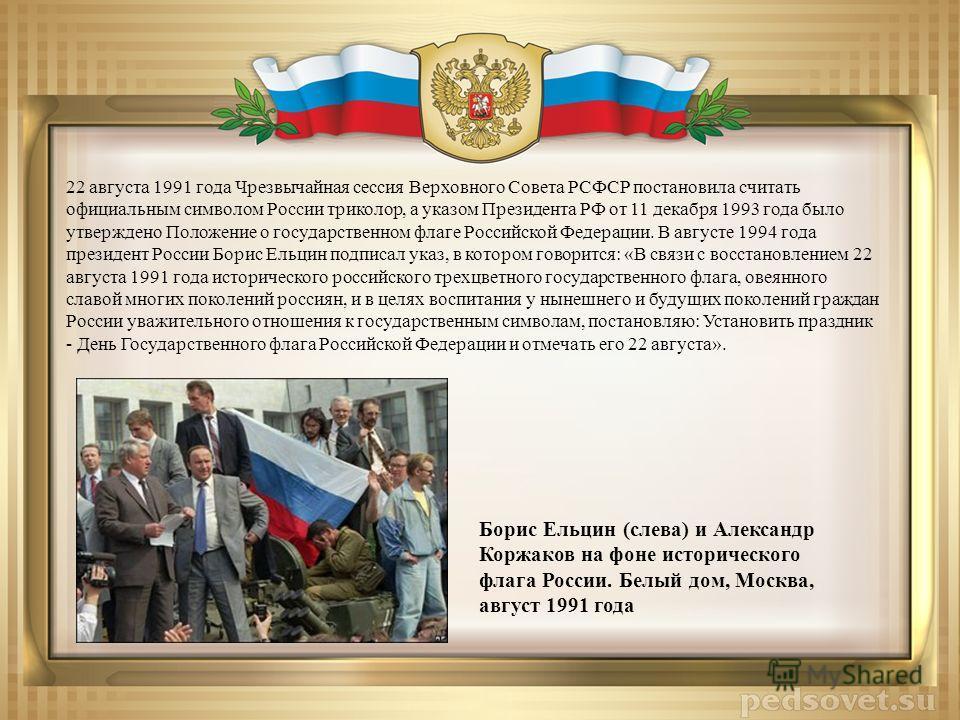 22 августа 1991 года Чрезвычайная сессия Верховного Совета РСФСР постановила считать официальным символом России триколор, а указом Президента РФ от 11 декабря 1993 года было утверждено Положение о государственном флаге Российской Федерации. В август
