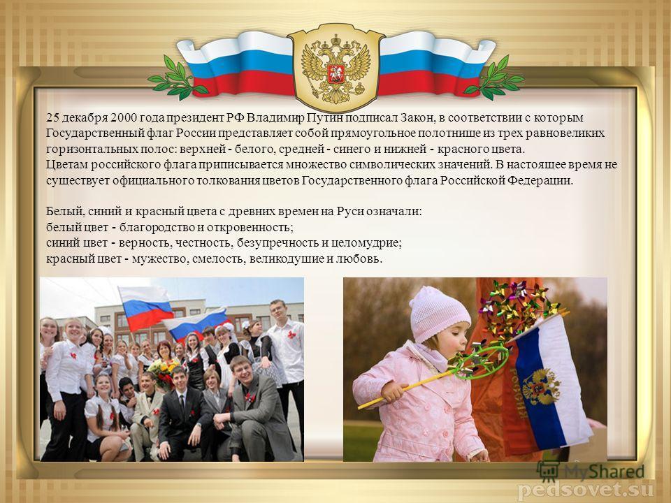 25 декабря 2000 года президент РФ Владимир Путин подписал Закон, в соответствии с которым Государственный флаг России представляет собой прямоугольное полотнище из трех равновеликих горизонтальных полос: верхней - белого, средней - синего и нижней -