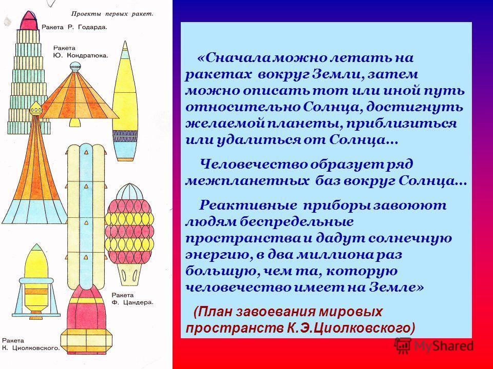 «Сначала можно летать на ракетах вокруг Земли, затем можно описать тот или иной путь относительно Солнца, достигнуть желаемой планеты, приблизиться или удалиться от Солнца… Человечество образует ряд межпланетных баз вокруг Солнца… Реактивные приборы