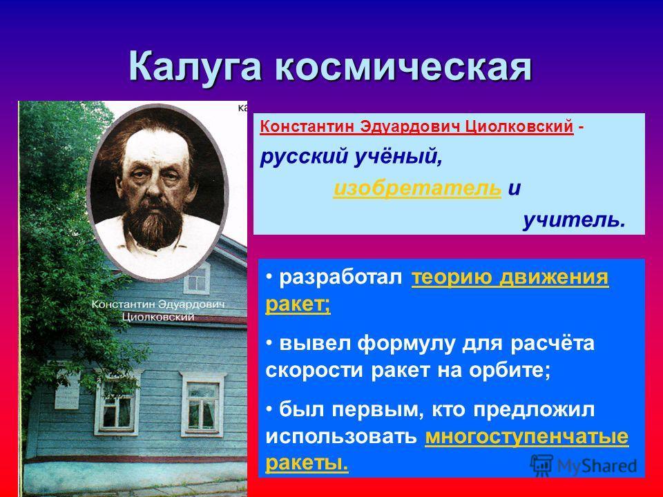 Калуга космическая Константин Эдуардович Циолковский - русский учёный, изобретатель иизобретатель учитель. разработал теорию движения ракет;теорию движения ракет; вывел формулу для расчёта скорости ракет на орбите; был первым, кто предложил использов