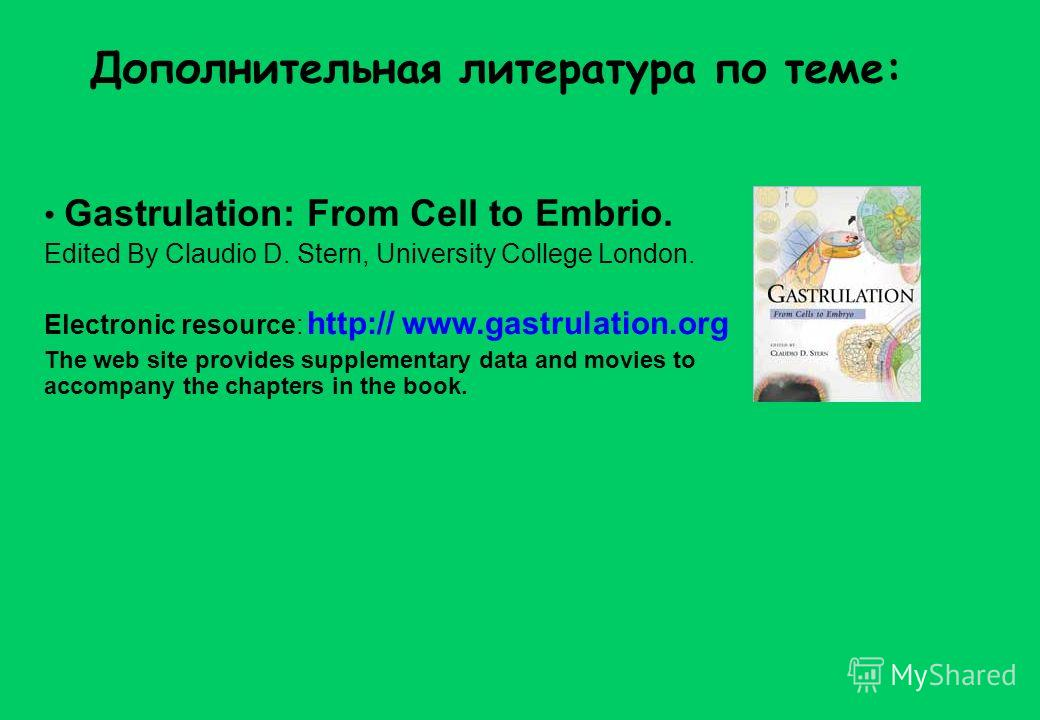Дополнительная литература по теме: Gastrulation: From Cell to Embrio. Edited By Claudio D. Stern, University College London. Electronic resource: http:// www.gastrulation.org The web site provides supplementary data and movies to accompany the chapte