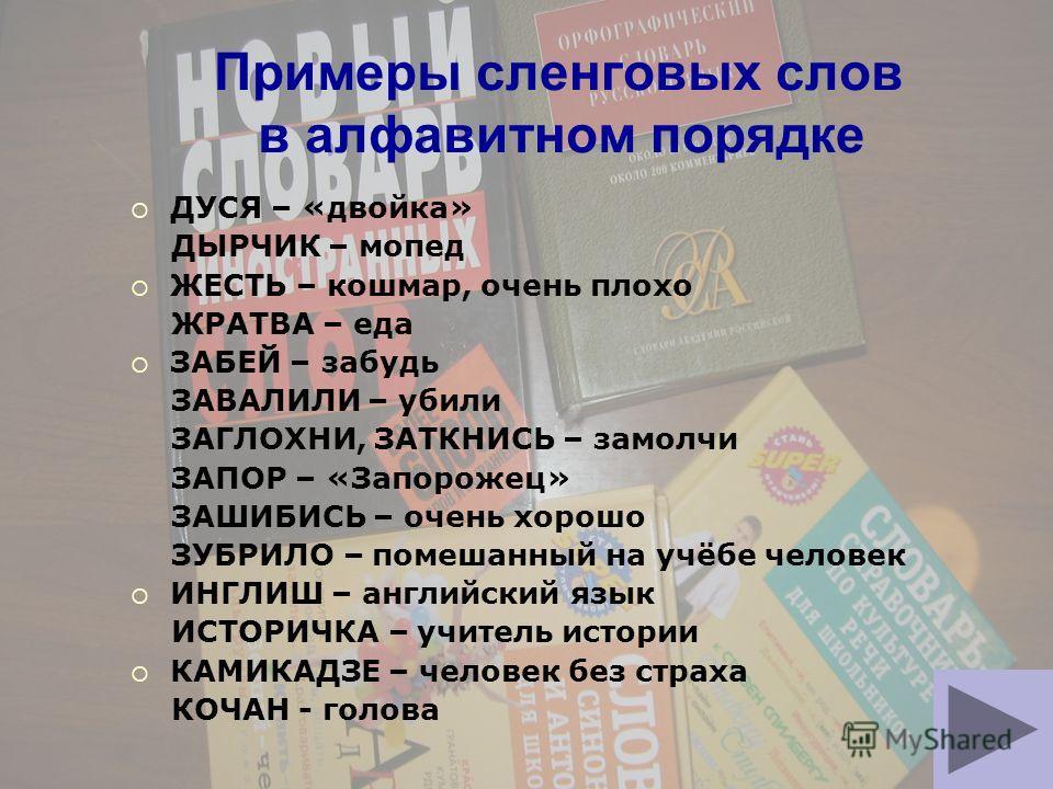 Примеры сленговых слов в алфавитном порядке ДУСЯ – «двойка» ДЫРЧИК – мопед ЖЕСТЬ – кошмар, очень плохо ЖРАТВА – еда ЗАБЕЙ – забудь ЗАВАЛИЛИ – убили ЗАГЛОХНИ, ЗАТКНИСЬ – замолчи ЗАПОР – «Запорожец» ЗАШИБИСЬ – очень хорошо ЗУБРИЛО – помешанный на учёбе
