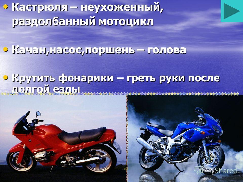 Кастрюля – неухоженный, Кастрюля – неухоженный, раздолбанный мотоцикл раздолбанный мотоцикл Качан,насос,поршень – голова Качан,насос,поршень – голова Крутить фонарики – греть руки после долгой езды Крутить фонарики – греть руки после долгой езды