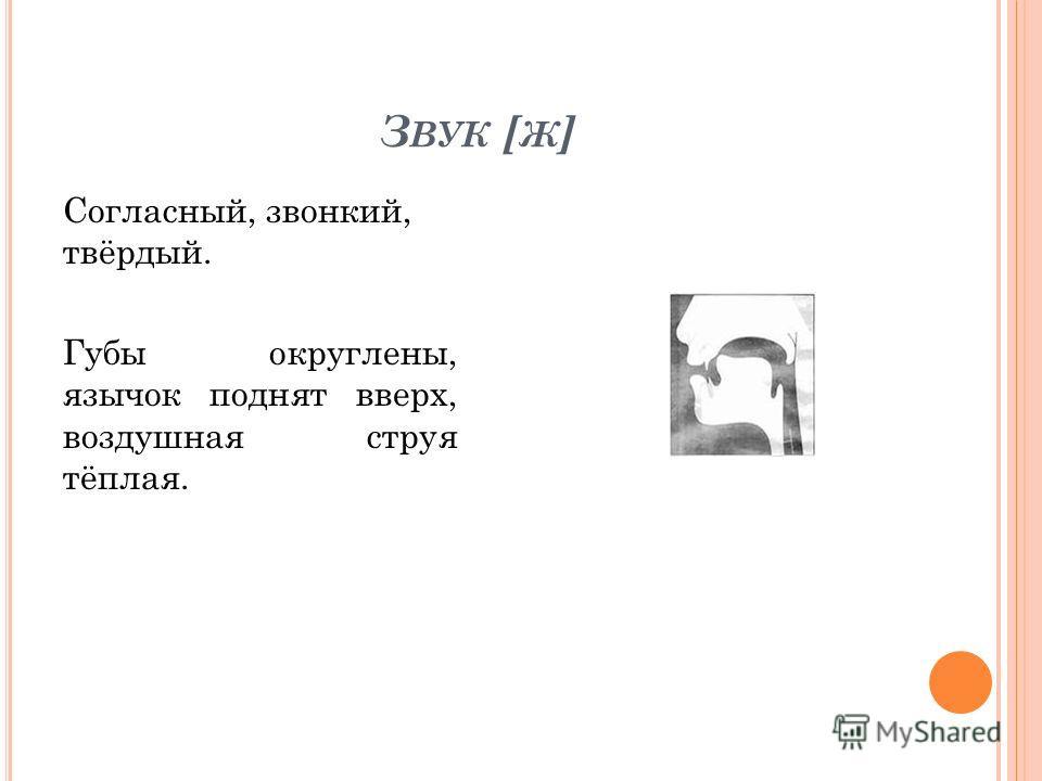З ВУК [ Ж ] Согласный, звонкий, твёрдый. Губы округлены, язычок поднят вверх, воздушная струя тёплая.