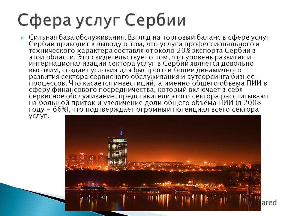 Сильная база обслуживания. Взгляд на торговый баланс в сфере услуг Сербии приводит к выводу о том, что услуги профессионального и технического характера составляют около 20% экспорта Сербии в этой области. Это свидетельствует о том, что уровень разви