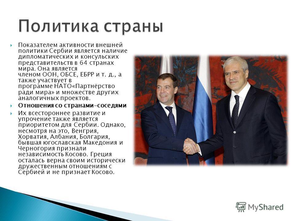 Показателем активности внешней политики Сербии является наличие дипломатических и консульских представительств в 64 странах мира. Она является членом ООН, ОБСЕ, ЕБРР и т. д., а также участвует в программе НАТО«Партнёрство ради мира» и множестве други