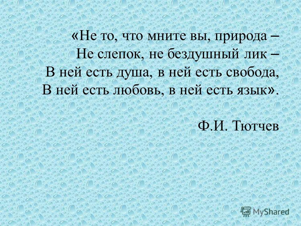 « Не то, что мните вы, природа – Не слепок, не бездушный лик – В ней есть душа, в ней есть свобода, В ней есть любовь, в ней есть язык ». Ф.И. Тютчев