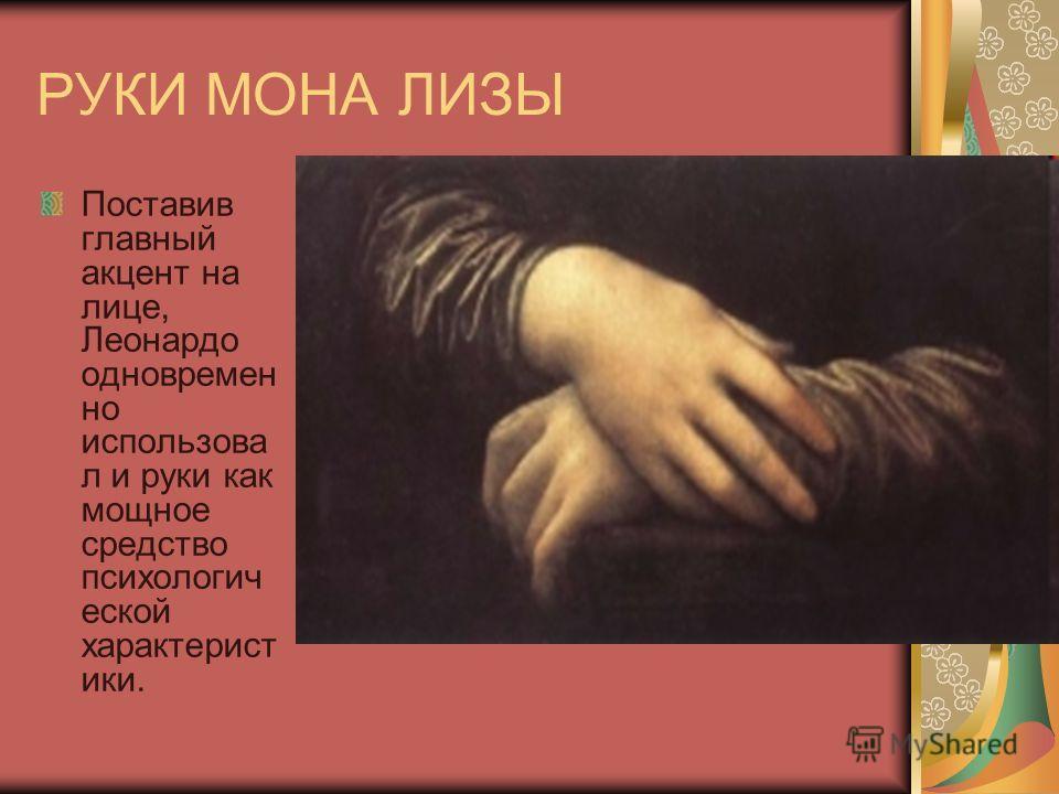 РУКИ МОНА ЛИЗЫ Поставив главный акцент на лице, Леонардо одновремен но использова л и руки как мощное средство психологич еской характерист ики.