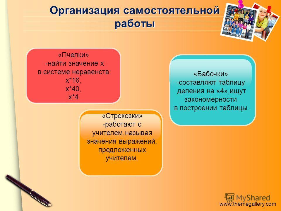 www.themegallery.com Организация самостоятельной работы «Пчелки» -найти значение х в системе неравенств: х*16, х*40, х*4 «Стрекозки» -работают с учителем,называя значения выражений, предложенных учителем. «Бабочки» -составляют таблицу деления на «4»,
