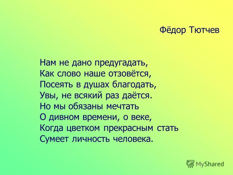 Фёдор Тютчев Нам не дано предугадать, Как слово наше отзовётся, Посеять в душах благодать, Увы, не всякий раз даётся. Но мы обязаны мечтать О дивном времени, о веке, Когда цветком прекрасным стать Сумеет личность человека.