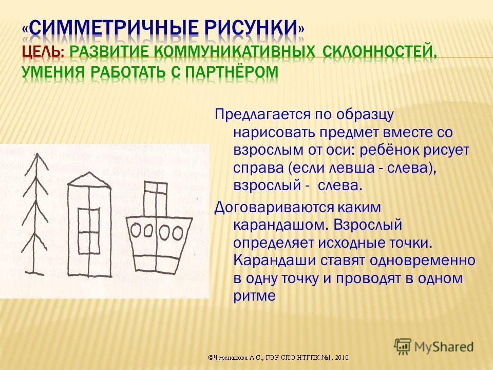 Предлагается по образцу нарисовать предмет вместе со взрослым от оси: ребёнок рисует справа (если левша - слева), взрослый - слева. Договариваются каким карандашом. Взрослый определяет исходные точки. Карандаши ставят одновременно в одну точку и пров