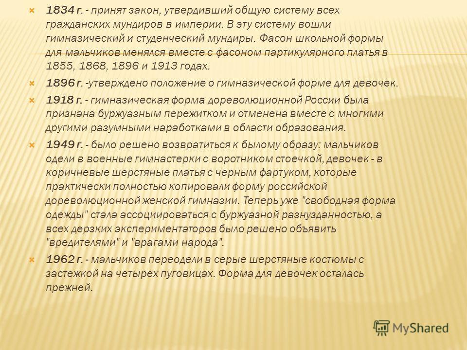 1834 г. - принят закон, утвердивший общую систему всех гражданских мундиров в империи. В эту систему вошли гимназический и студенческий мундиры. Фасон школьной формы для мальчиков менялся вместе с фасоном партикулярного платья в 1855, 1868, 1896 и
