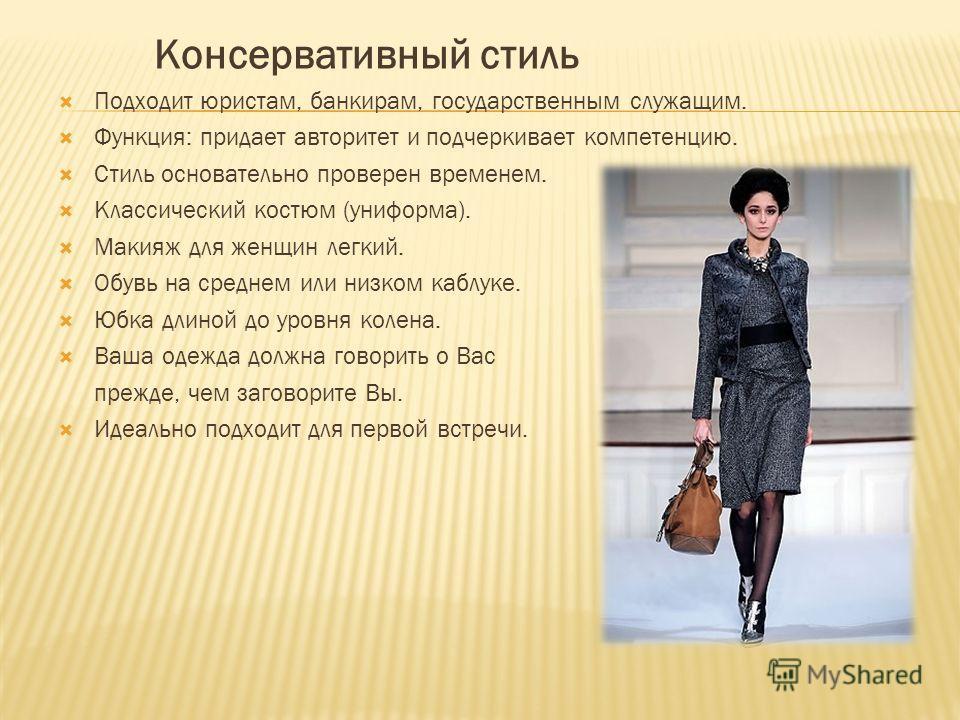 Консервативный стиль Подходит юристам, банкирам, государственным служащим. Функция: придает авторитет и подчеркивает компетенцию. Стиль основательно проверен временем. Классический костюм (униформа). Макияж для женщин легкий. Обувь на среднем или ни