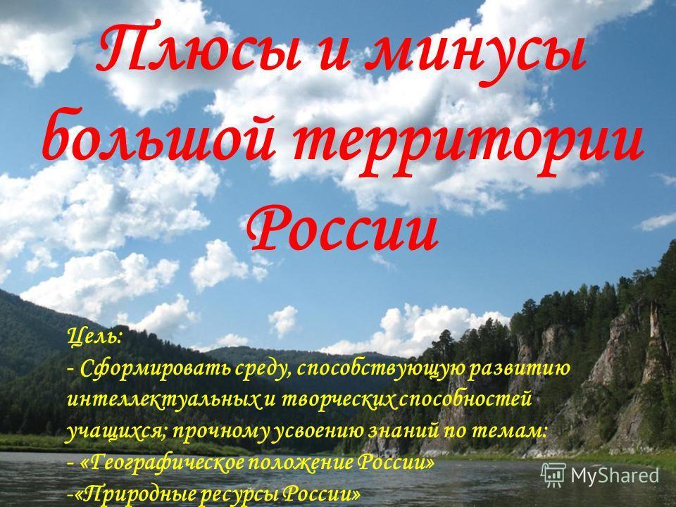 Плюсы и минусы большой территории России Цель: - Сформировать среду, способствующую развитию интеллектуальных и творческих способностей учащихся; прочному усвоению знаний по темам: - «Географическое положение России» -«Природные ресурсы России»