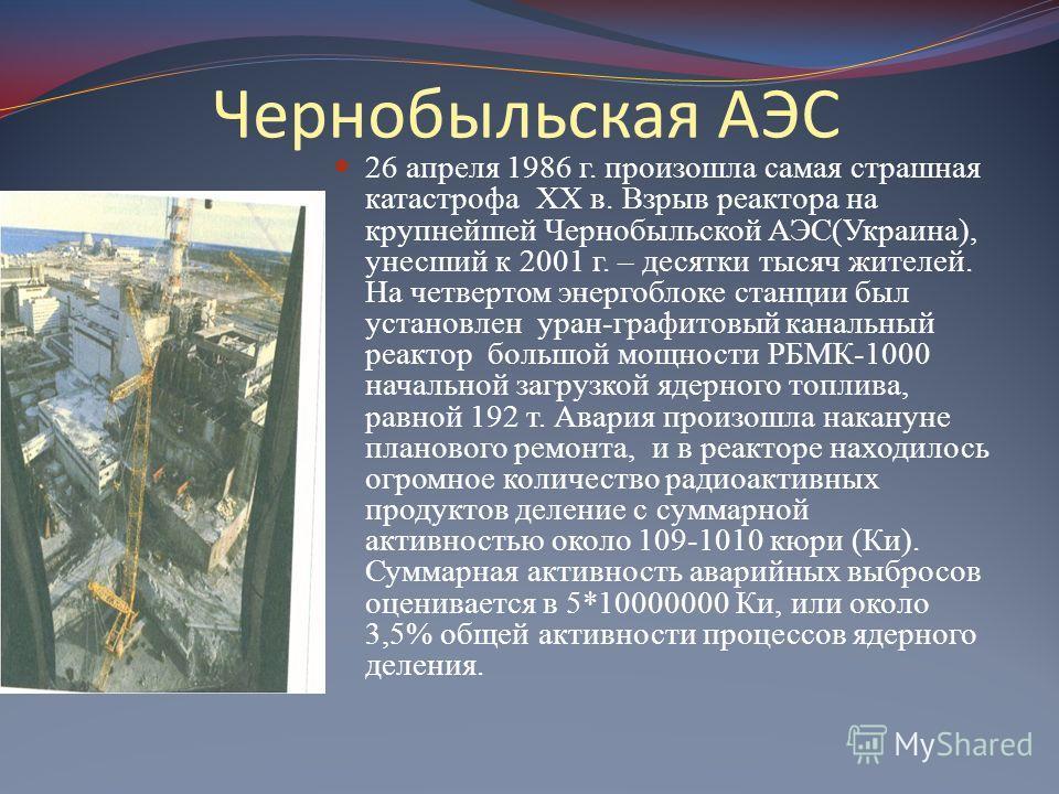 Чернобыльская АЭС 26 апреля 1986 г. произошла самая страшная катастрофа XX в. Взрыв реактора на крупнейшей Чернобыльской АЭС(Украина), унесший к 2001 г. – десятки тысяч жителей. На четвертом энергоблоке станции был установлен уран-графитовый канальны