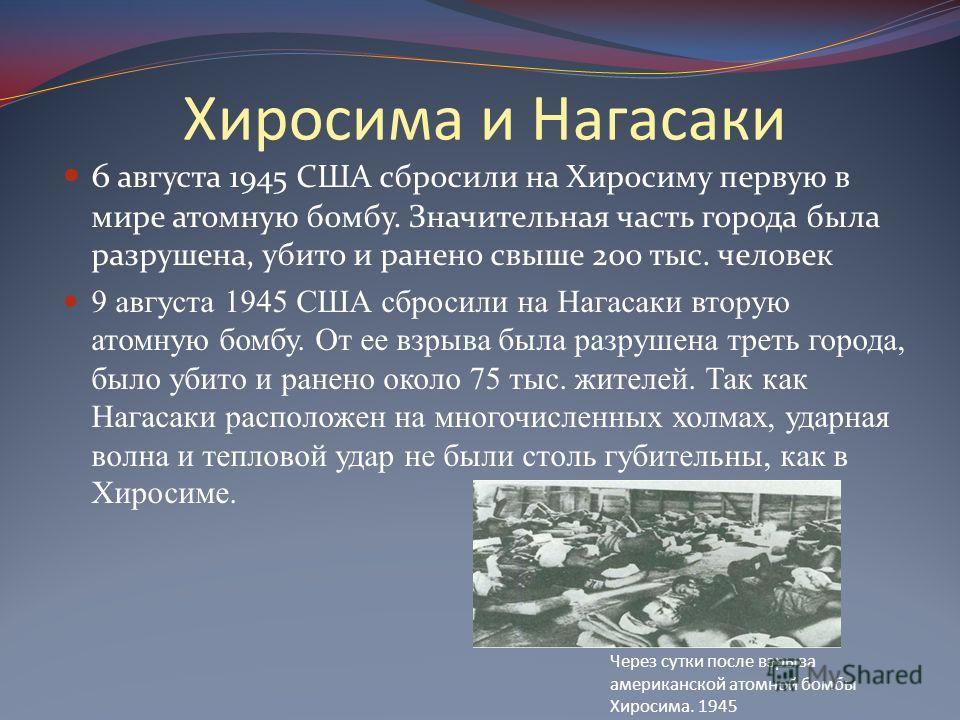 Хиросима и Нагасаки 6 августа 1945 США сбросили на Хиросиму первую в мире атомную бомбу. Значительная часть города была разрушена, убито и ранено свыше 200 тыс. человек 9 августа 1945 США сбросили на Нагасаки вторую атомную бомбу. От ее взрыва была р