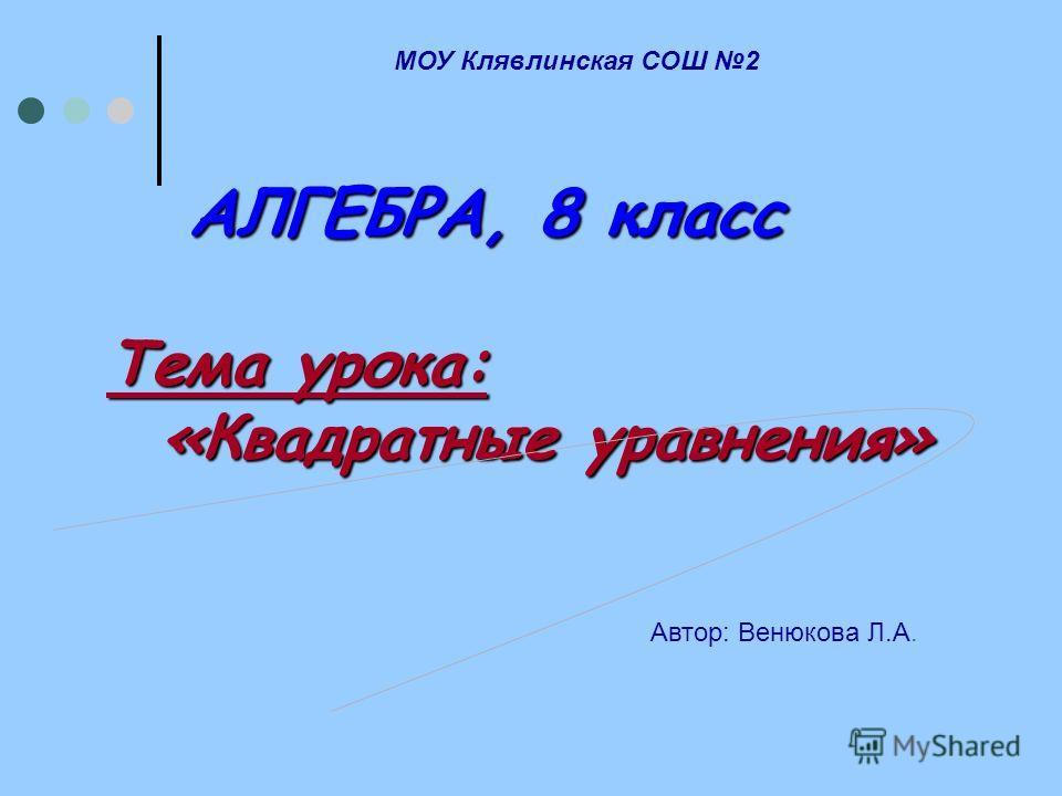 А ЛГЕБРА, 8 класс Тема урока: «Квадратные уравнения» МОУ Клявлинская СОШ 2 Автор: Венюкова Л.А.