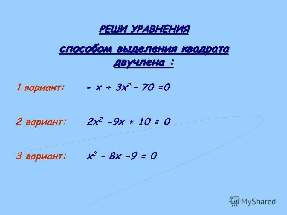 РЕШИ УРАВНЕНИЯ способом выделения квадрата двучлена : 1 вариант: - х + 3х 2 – 70 =0 2 вариант: 2х 2 -9х + 10 = 0 3 вариант: х 2 – 8х -9 = 0