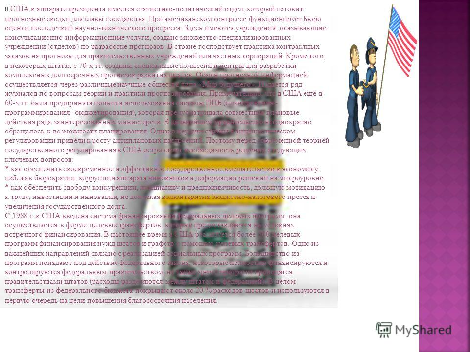 В США в аппарате президента имеется статистико-политический отдел, который готовит прогнозные сводки для главы государства. При американском конгрессе функционирует Бюро оценки последствий научно-технического прогресса. Здесь имеются учреждения, оказ