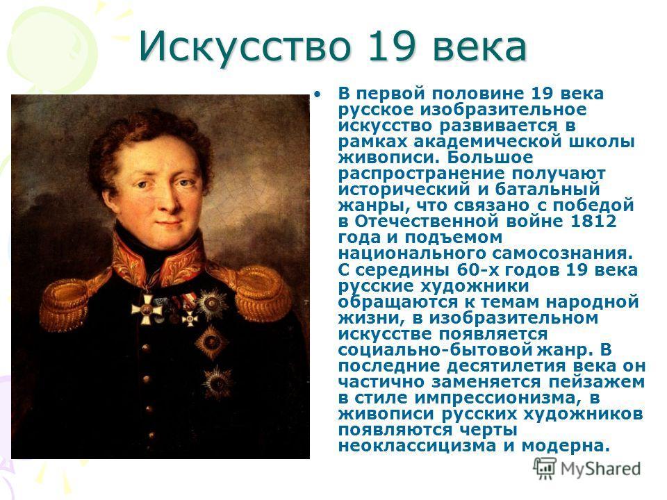 Искусство 19 века В первой половине 19 века русское изобразительное искусство развивается в рамках академической школы живописи. Большое распространение получают исторический и батальный жанры, что связано с победой в Отечественной войне 1812 года и