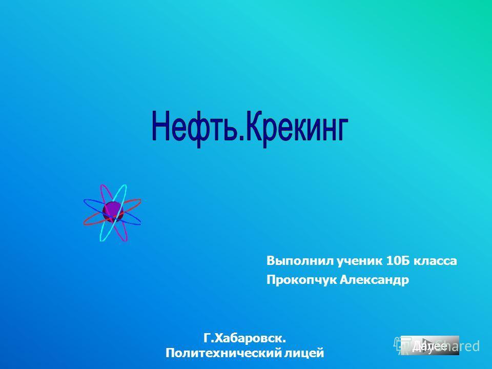Выполнил ученик 10Б класса Прокопчук Александр Г.Хабаровск. Политехнический лицей Далее