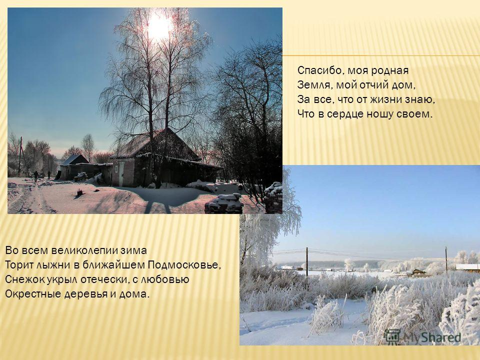 Во всем великолепии зима Торит лыжни в ближайшем Подмосковье, Снежок укрыл отечески, с любовью Окрестные деревья и дома. Спасибо, моя родная Земля, мой отчий дом, За все, что от жизни знаю, Что в сердце ношу своем.
