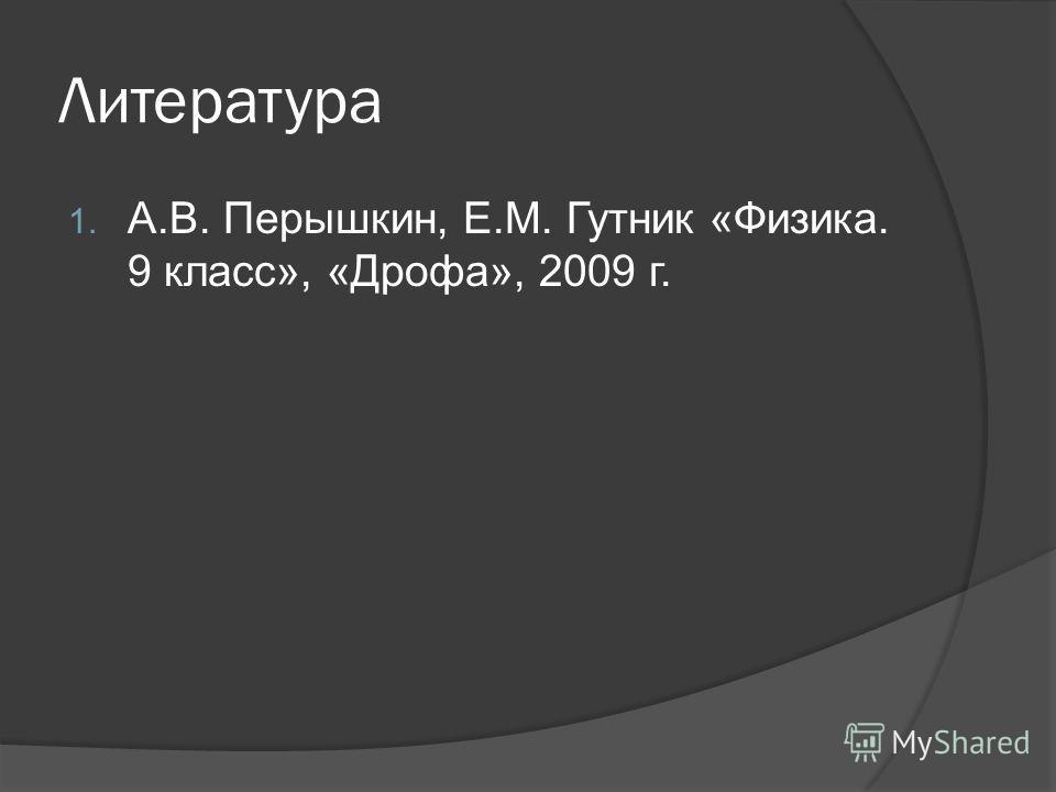 Литература 1. А.В. Перышкин, Е.М. Гутник «Физика. 9 класс», «Дрофа», 2009 г.