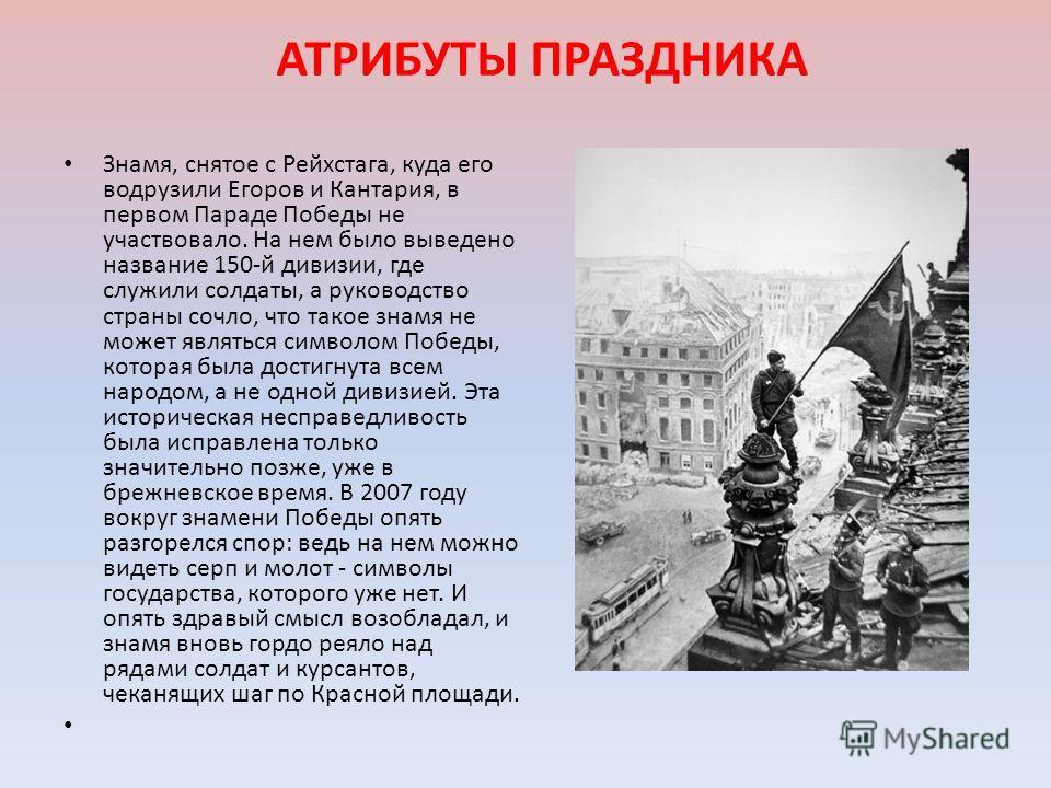 АТРИБУТЫ ПРАЗДНИКА Знамя, снятое с Рейхстага, куда его водрузили Егоров и Кантария, в первом Параде Победы не участвовало. На нем было выведено название 150-й дивизии, где служили солдаты, а руководство страны сочло, что такое знамя не может являться