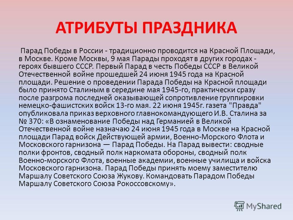 АТРИБУТЫ ПРАЗДНИКА Парад Победы в России - традиционно проводится на Красной Площади, в Москве. Кроме Москвы, 9 мая Парады проходят в других городах - героях бывшего СССР. Первый Парад в честь Победы СССР в Великой Отечественной войне прошедшей 24 ию