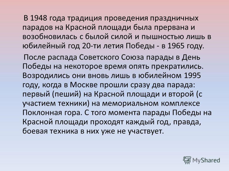 В 1948 года традиция проведения праздничных парадов на Красной площади была прервана и возобновилась с былой силой и пышностью лишь в юбилейный год 20-ти летия Победы - в 1965 году. После распада Советского Союза парады в День Победы на некоторое вре