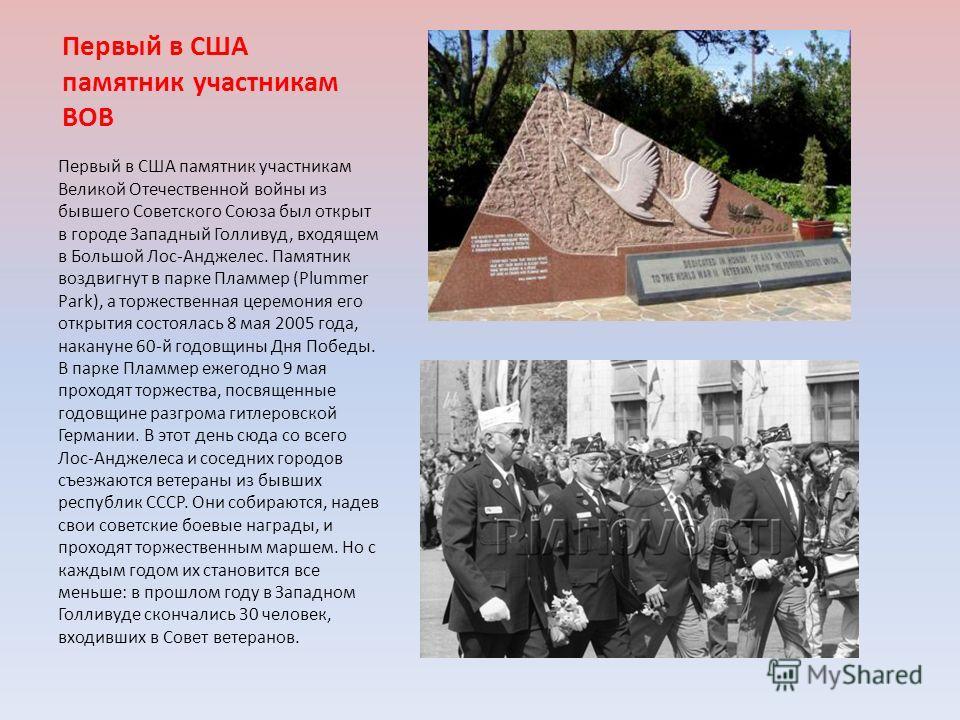 Первый в США памятник участникам ВОВ Первый в США памятник участникам Великой Отечественной войны из бывшего Советского Союза был открыт в городе Западный Голливуд, входящем в Большой Лос-Анджелес. Памятник воздвигнут в парке Пламмер (Plummer Park),