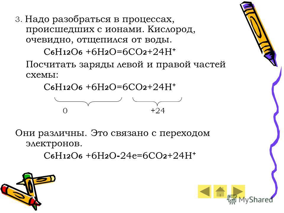 3. Надо разобраться в процессах, происшедших с ионами. Кислород, очевидно, отщепился от воды. C 6 H 12 O 6 +6H 2 O=6CO 2 +24H + Посчитать заряды левой и правой частей схемы: C 6 H 12 O 6 +6H 2 O=6CO 2 +24H + 0 +24 Они различны. Это связано с переходо