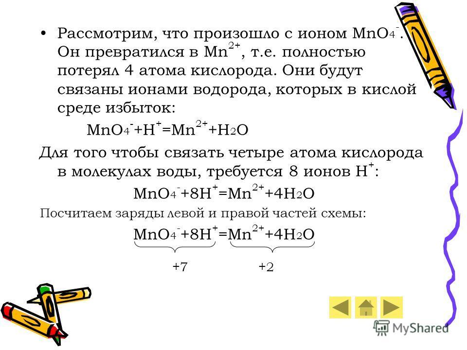 Рассмотрим, что произошло с ионом MnO 4 -. Он превратился в Mn 2+, т.е. полностью потерял 4 атома кислорода. Они будут связаны ионами водорода, которых в кислой среде избыток: MnO 4 - +H + =Mn 2+ +H 2 O Для того чтобы связать четыре атома кислорода в