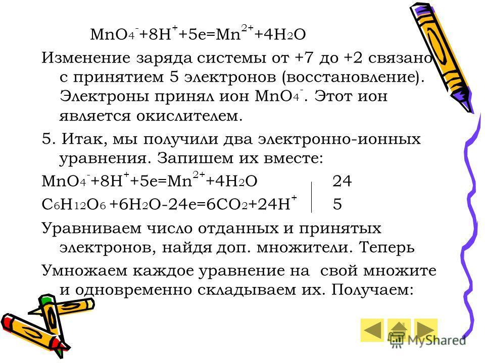MnO 4 - +8H + +5e=Mn 2+ +4H 2 O Изменение заряда системы от +7 до +2 связано с принятием 5 электронов (восстановление). Электроны принял ион MnO 4 -. Этот ион является окислителем. 5. Итак, мы получили два электронно-ионных уравнения. Запишем их вмес