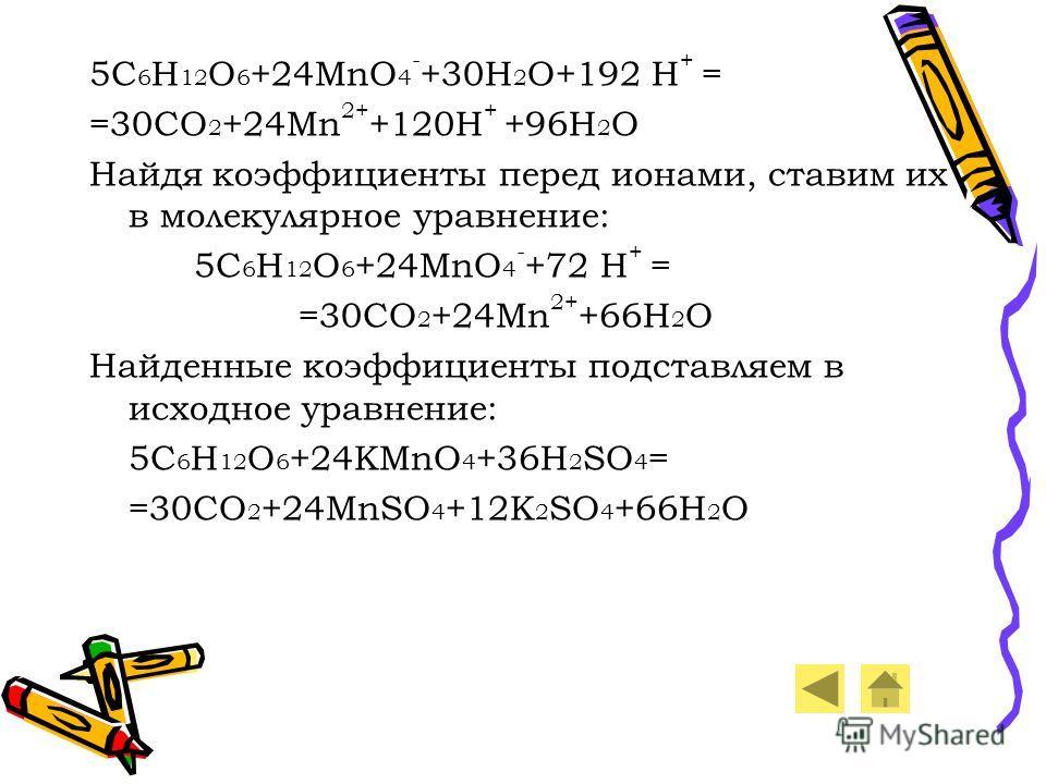 5C 6 H 12 O 6 +24MnO 4 - +30H 2 O+192 H + = =30CO 2 +24Mn 2+ +120H + +96H 2 O Найдя коэффициенты перед ионами, ставим их в молекулярное уравнение: 5C 6 H 12 O 6 +24MnO 4 - +72 H + = =30CO 2 +24Mn 2+ +66H 2 O Найденные коэффициенты подставляем в исход