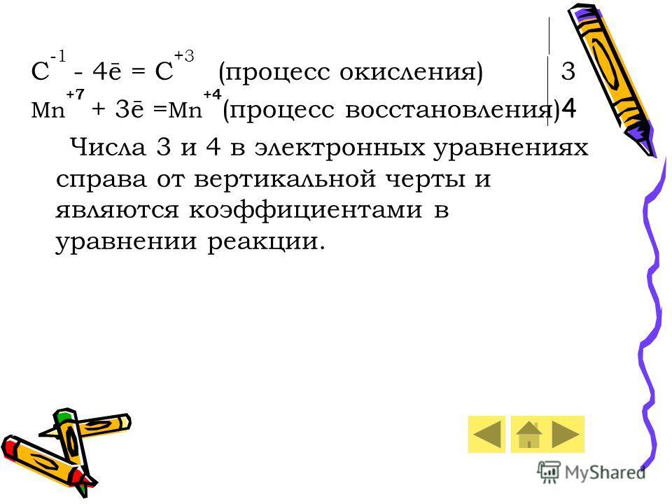 C -1 - 4ē = C +3 (процесс окисления) 3 Mn +7 + 3ē = Mn +4 (процесс восстановления) 4 Числа 3 и 4 в электронных уравнениях справа от вертикальной черты и являются коэффициентами в уравнении реакции.