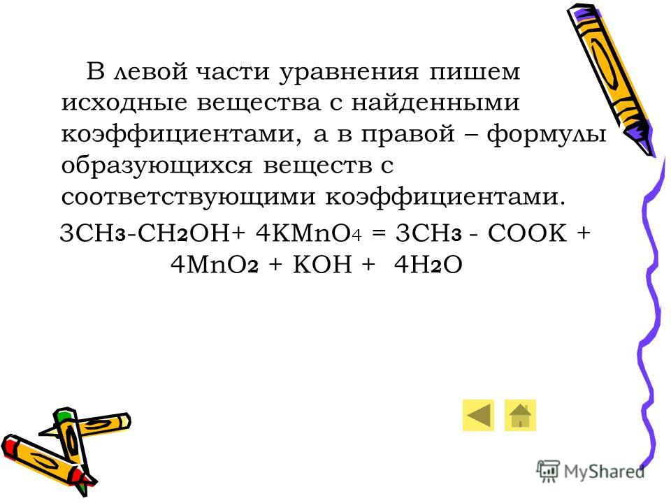 В левой части уравнения пишем исходные вещества с найденными коэффициентами, а в правой – формулы образующихся веществ с соответствующими коэффициентами. 3CH 3 -CH 2 OH+ 4KMnO 4 = 3CH 3 - COOK + 4MnO 2 + KOH + 4H 2 O