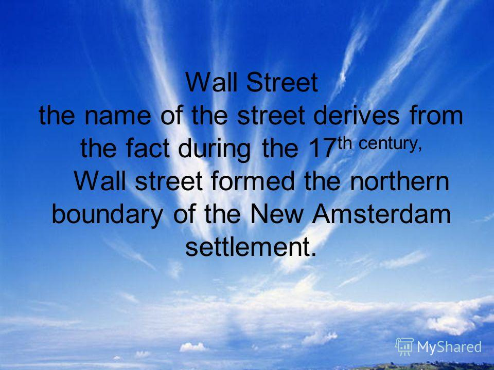 Wall Street the name of the street derives from the fact during the 17 th century, Wall street formed the northern boundary of the New Amsterdam settlement.