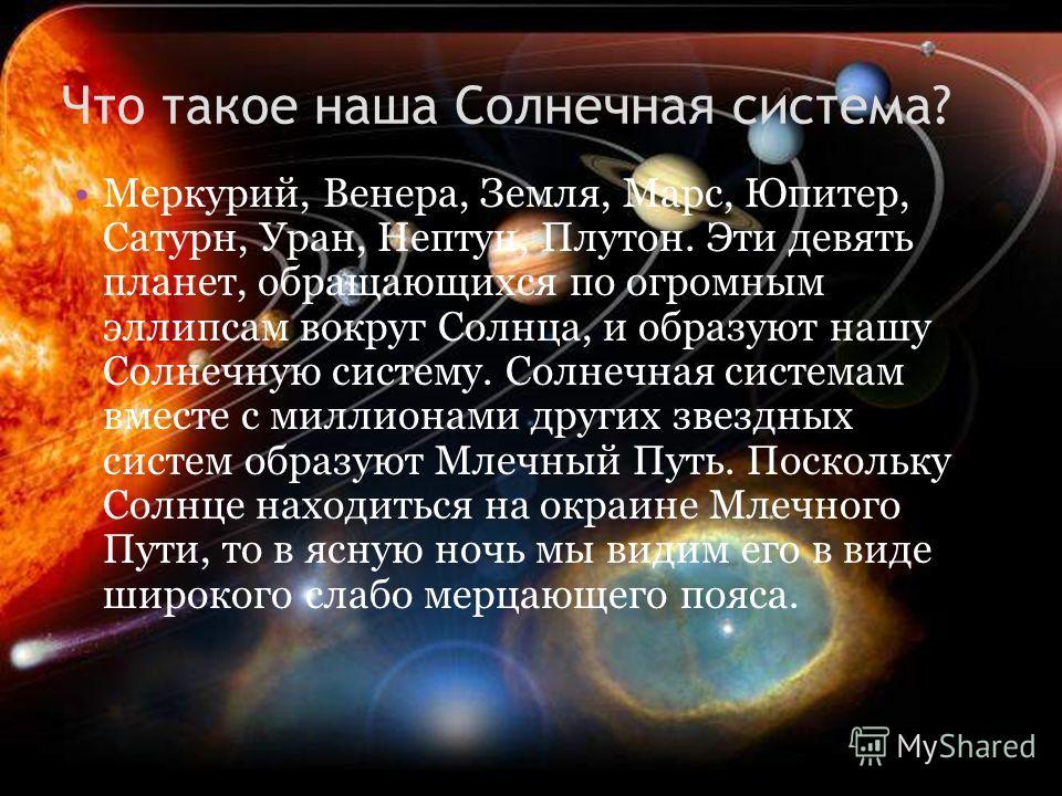 Что такое наша Солнечная система? Меркурий, Венера, Земля, Марс, Юпитер, Сатурн, Уран, Нептун, Плутон. Эти девять планет, обращающихся по огромным эллипсам вокруг Солнца, и образуют нашу Солнечную систему. Солнечная системам вместе с миллионами други
