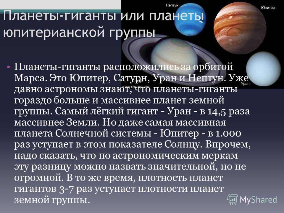 Планеты-гиганты или планеты юпитерианской группы Планеты-гиганты расположились за орбитой Марса. Это Юпитер, Сатурн, Уран и Нептун. Уже давно астрономы знают, что планеты-гиганты гораздо больше и массивнее планет земной группы. Самый лёгкий гигант -