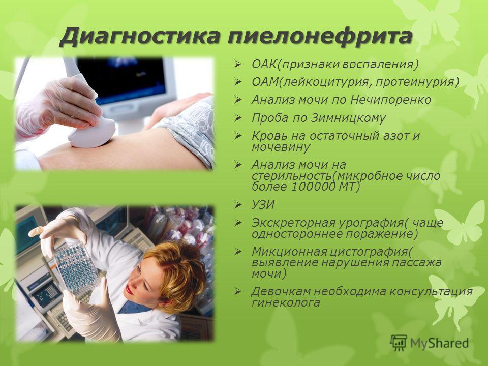 Диагностика пиелонефрита ОАК(признаки воспаления) ОАМ(лейкоцитурия, протеинурия) Анализ мочи по Нечипоренко Проба по Зимницкому Кровь на остаточный азот и мочевину Анализ мочи на стерильность(микробное число более 100000 МТ) УЗИ Экскреторная урографи